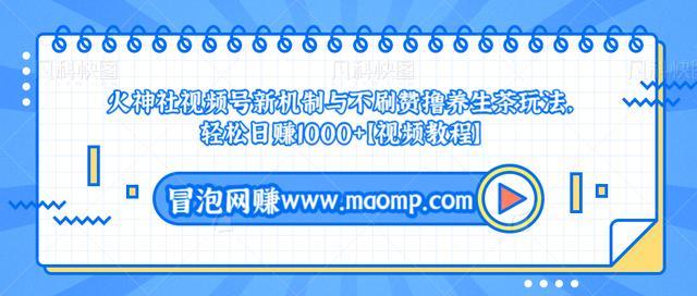 火神社视频号新机制与不刷赞撸养生茶玩法,轻松日赚1000+【视频教程】