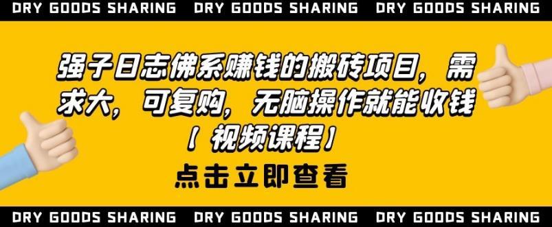 强子日志佛系赚钱的搬砖项目,需求大,可复购,无脑操作就能收钱【视频课程】
